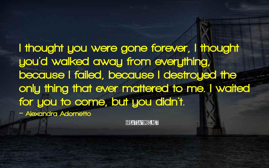 Alexandra Adornetto Sayings: I thought you were gone forever, I thought you'd walked away from everything, because I