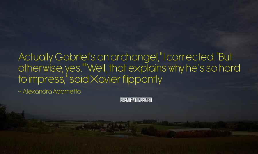 "Alexandra Adornetto Sayings: Actually Gabriel's an archangel,"" I corrected. ""But otherwise, yes.""""Well, that explains why he's so hard"