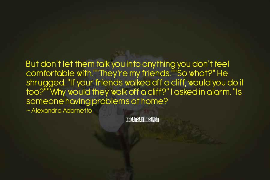 "Alexandra Adornetto Sayings: But don't let them talk you into anything you don't feel comfortable with.""""They're my friends.""""So"