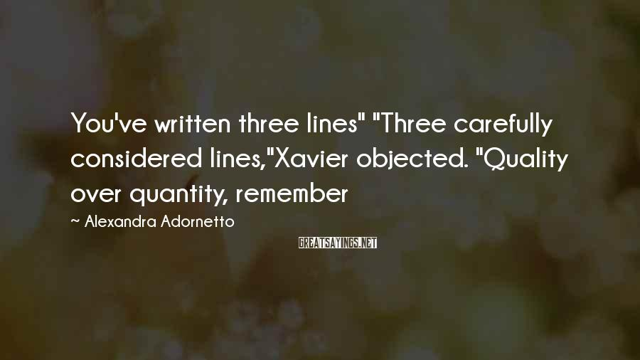 "Alexandra Adornetto Sayings: You've written three lines"" ""Three carefully considered lines,""Xavier objected. ""Quality over quantity, remember"