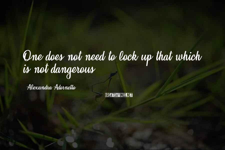 Alexandra Adornetto Sayings: One does not need to lock up that which is not dangerous.