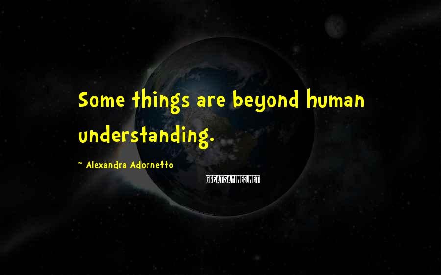 Alexandra Adornetto Sayings: Some things are beyond human understanding.