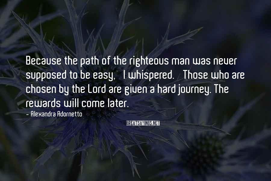 Alexandra Adornetto Sayings: Because the path of the righteous man was never supposed to be easy,' I whispered.
