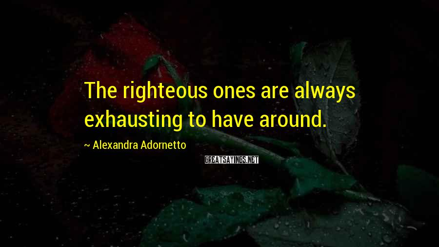 Alexandra Adornetto Sayings: The righteous ones are always exhausting to have around.