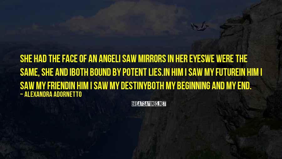 Alexandra Adornetto Sayings: She had the face of an angelI saw mirrors in her eyesWe were the same,