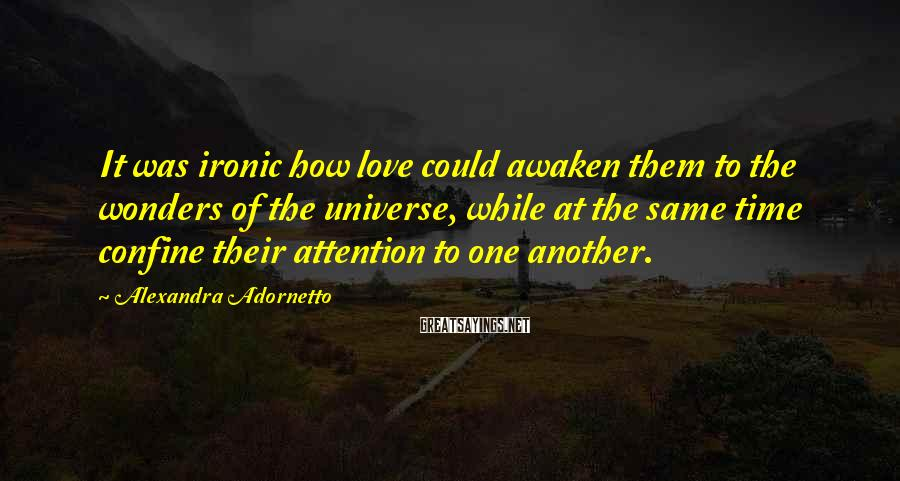 Alexandra Adornetto Sayings: It was ironic how love could awaken them to the wonders of the universe, while