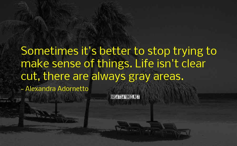 Alexandra Adornetto Sayings: Sometimes it's better to stop trying to make sense of things. Life isn't clear cut,