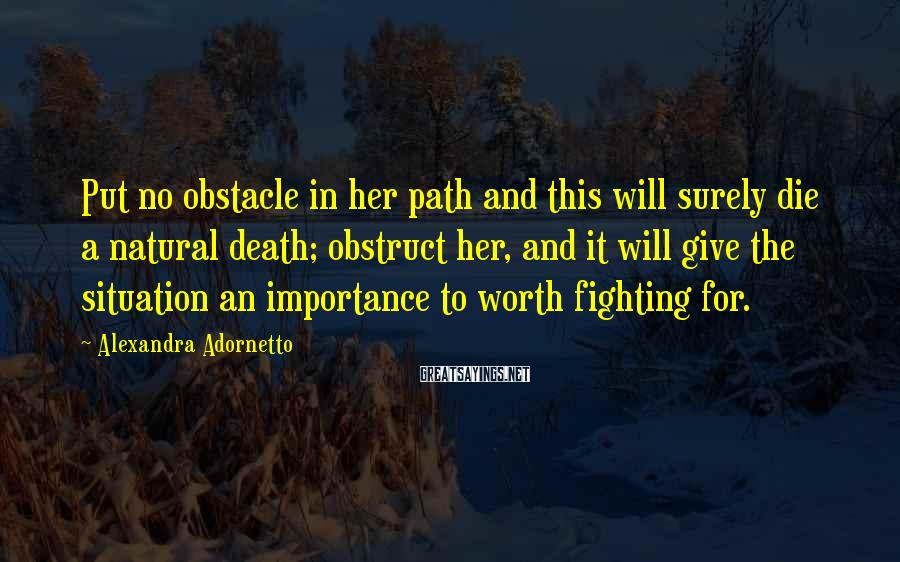 Alexandra Adornetto Sayings: Put no obstacle in her path and this will surely die a natural death; obstruct