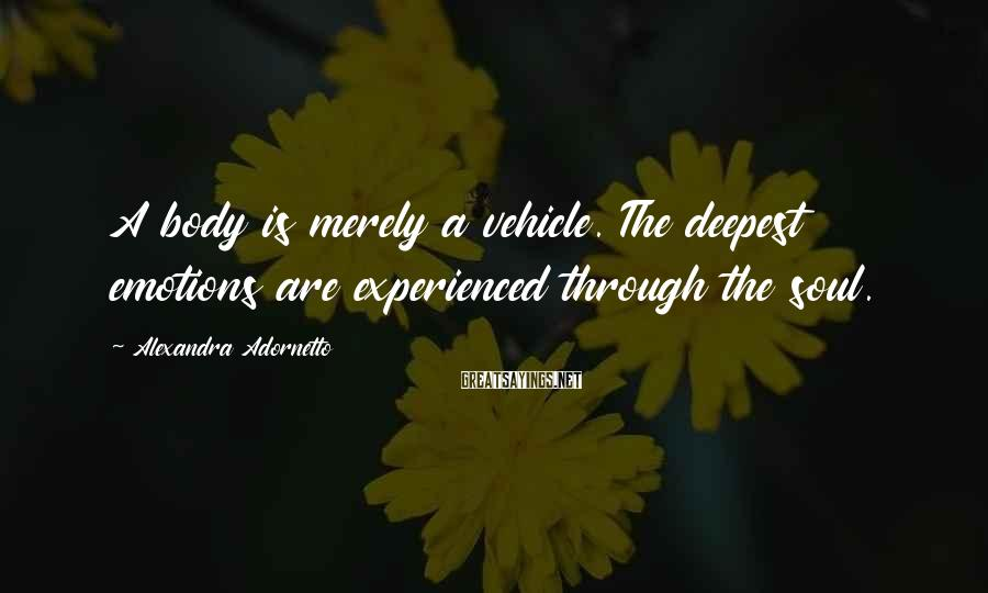 Alexandra Adornetto Sayings: A body is merely a vehicle. The deepest emotions are experienced through the soul.