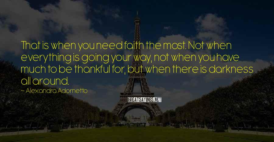 Alexandra Adornetto Sayings: That is when you need faith the most. Not when everything is going your way,