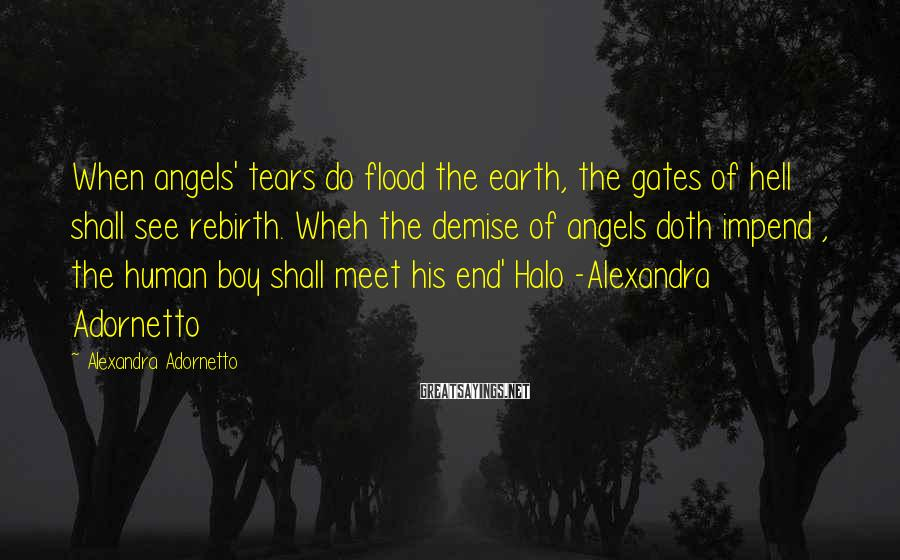 Alexandra Adornetto Sayings: When angels' tears do flood the earth, the gates of hell shall see rebirth. Wheh
