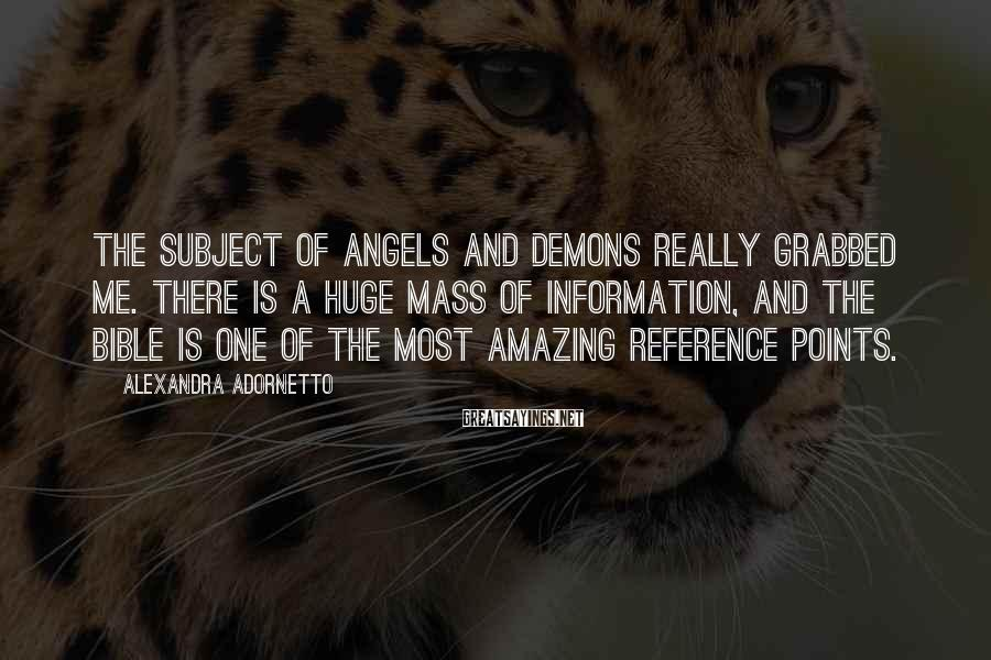 Alexandra Adornetto Sayings: The subject of angels and demons really grabbed me. There is a huge mass of