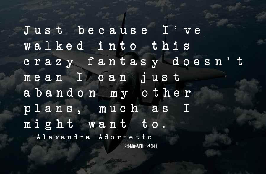 Alexandra Adornetto Sayings: Just because I've walked into this crazy fantasy doesn't mean I can just abandon my