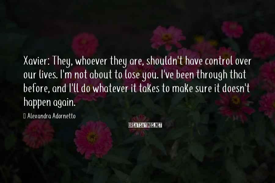 Alexandra Adornetto Sayings: Xavier: They, whoever they are, shouldn't have control over our lives. I'm not about to