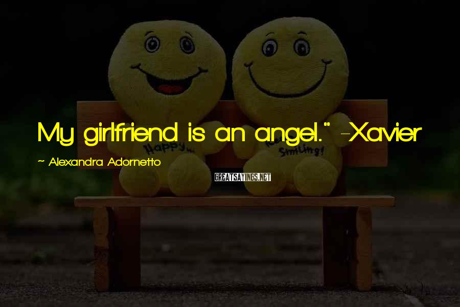 "Alexandra Adornetto Sayings: My girlfriend is an angel."" -Xavier"
