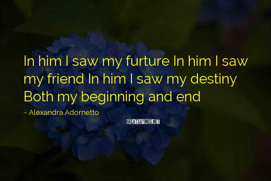 Alexandra Adornetto Sayings: In him I saw my furture In him I saw my friend In him I