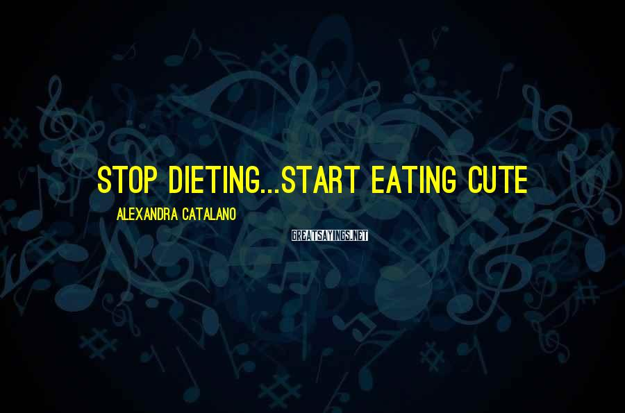 Alexandra Catalano Sayings: Stop Dieting...Start Eating CUte