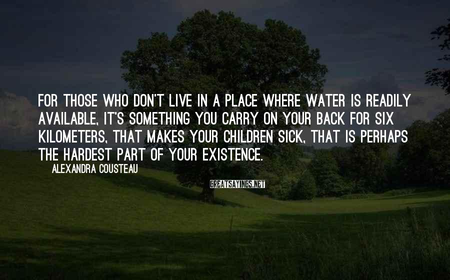 Alexandra Cousteau Sayings: For those who don't live in a place where water is readily available, it's something