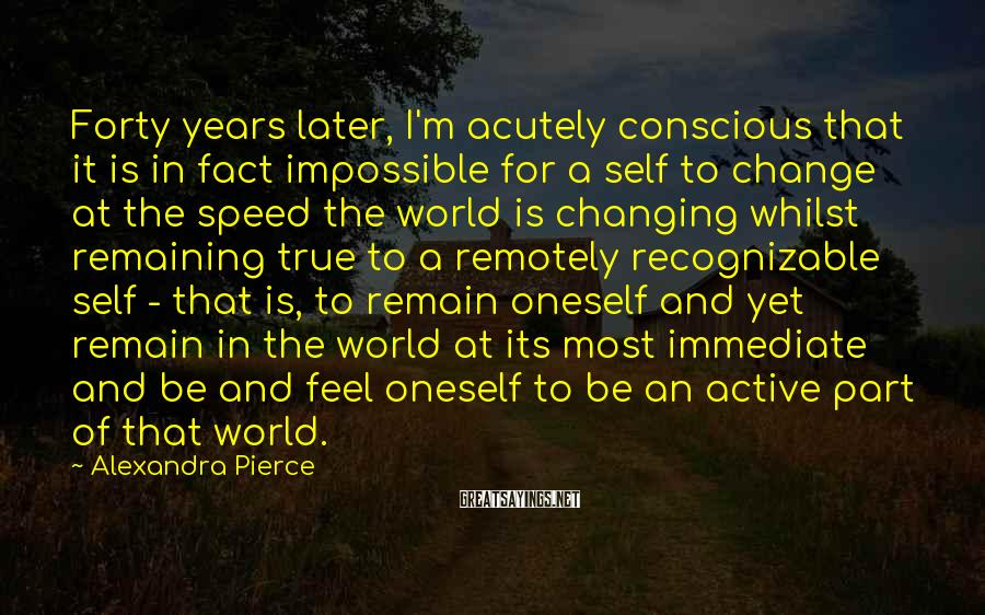 Alexandra Pierce Sayings: Forty years later, I'm acutely conscious that it is in fact impossible for a self