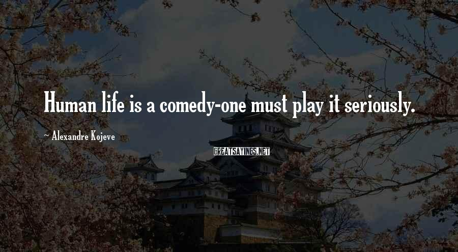 Alexandre Kojeve Sayings: Human life is a comedy-one must play it seriously.