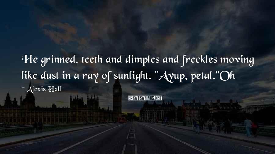 Alexis Hall Sayings: He grinned, teeth and dimples and freckles moving like dust in a ray of sunlight.