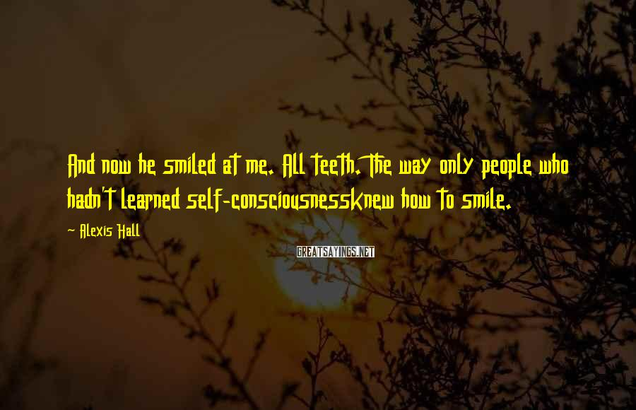 Alexis Hall Sayings: And now he smiled at me. All teeth. The way only people who hadn't learned