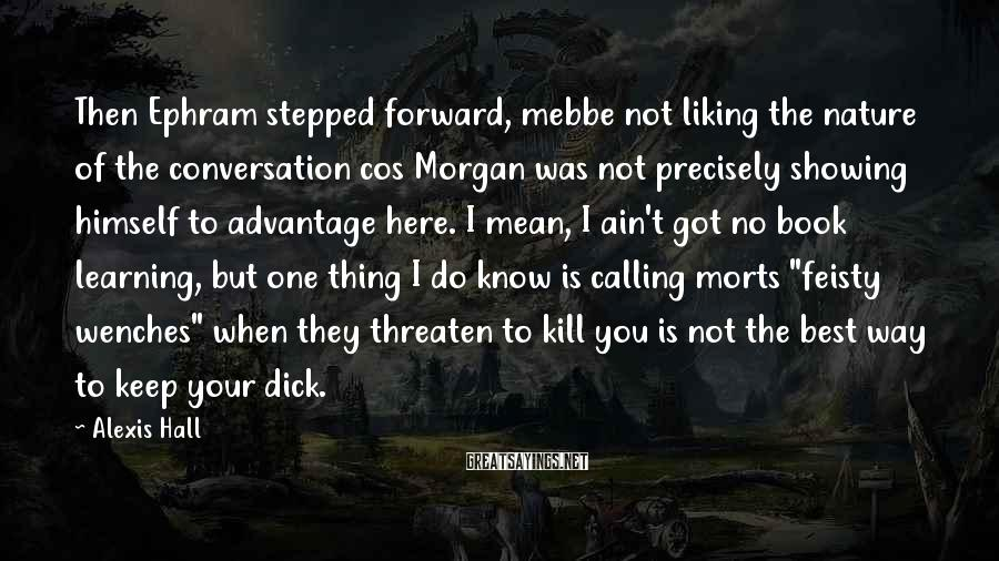 Alexis Hall Sayings: Then Ephram stepped forward, mebbe not liking the nature of the conversation cos Morgan was