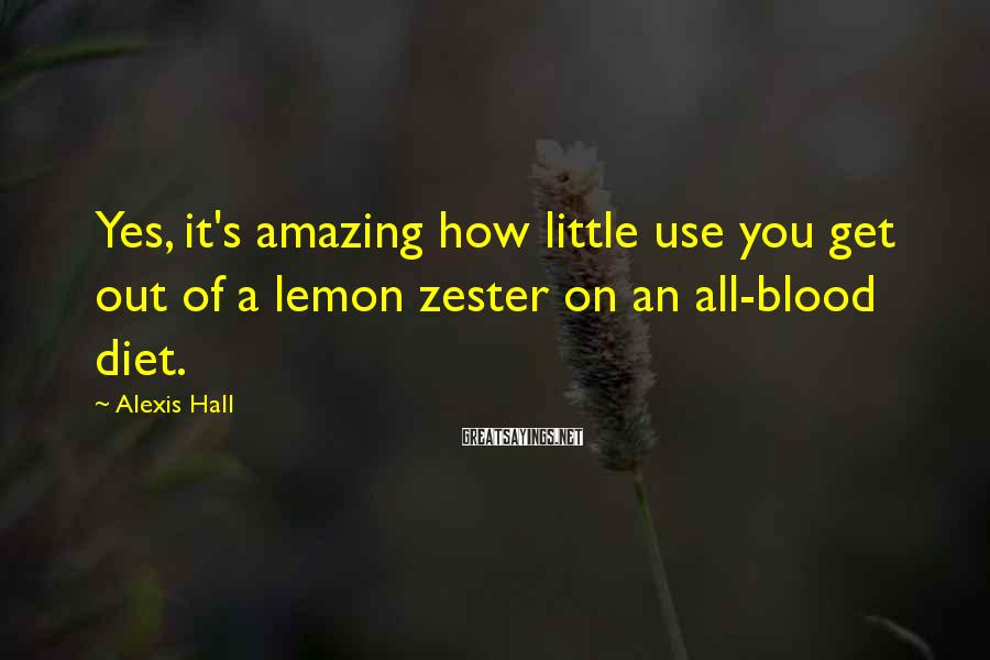 Alexis Hall Sayings: Yes, it's amazing how little use you get out of a lemon zester on an