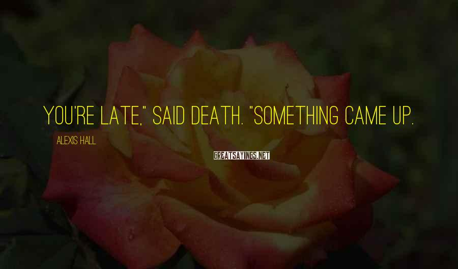 """Alexis Hall Sayings: You're late,"""" said Death. """"Something came up."""