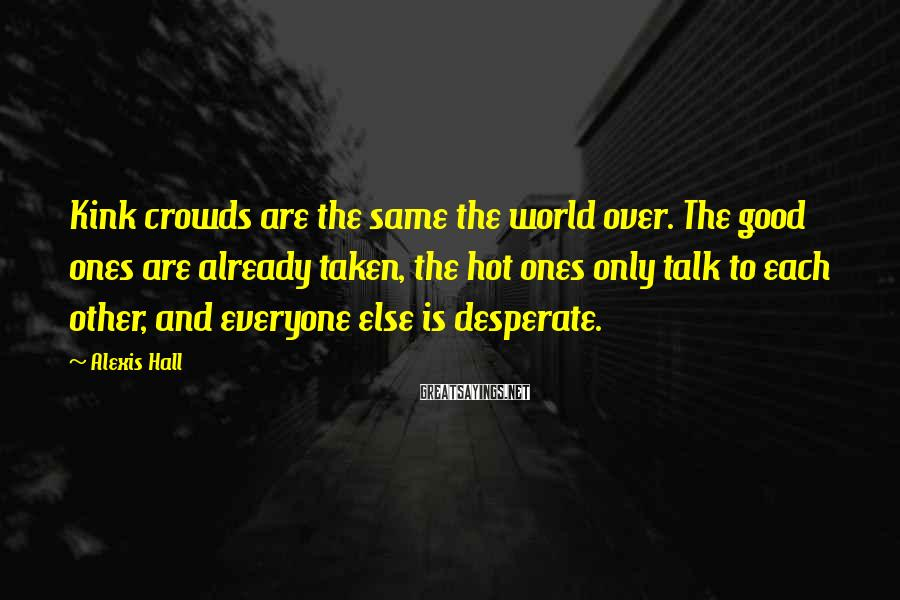 Alexis Hall Sayings: Kink crowds are the same the world over. The good ones are already taken, the