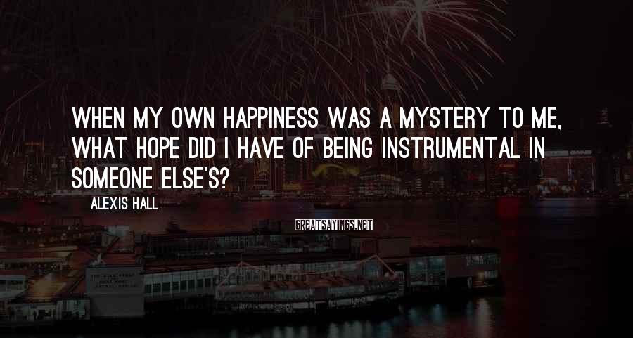 Alexis Hall Sayings: When my own happiness was a mystery to me, what hope did I have of