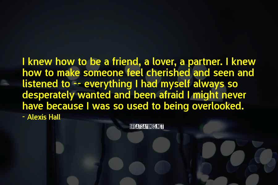 Alexis Hall Sayings: I knew how to be a friend, a lover, a partner. I knew how to