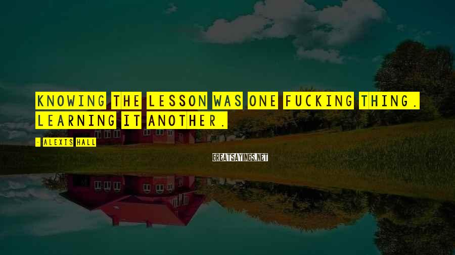 Alexis Hall Sayings: Knowing the lesson was one fucking thing. Learning it another.