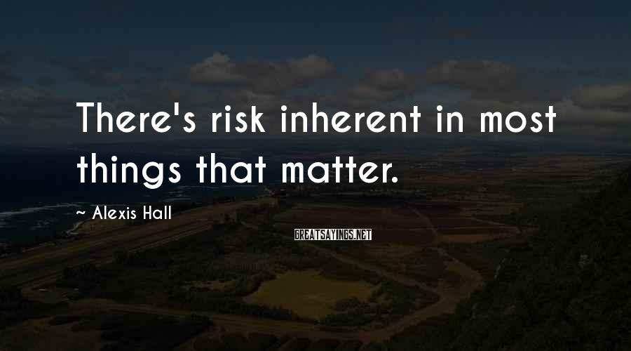 Alexis Hall Sayings: There's risk inherent in most things that matter.