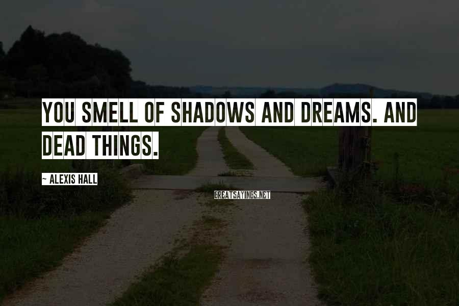 Alexis Hall Sayings: You smell of shadows and dreams. And dead things.