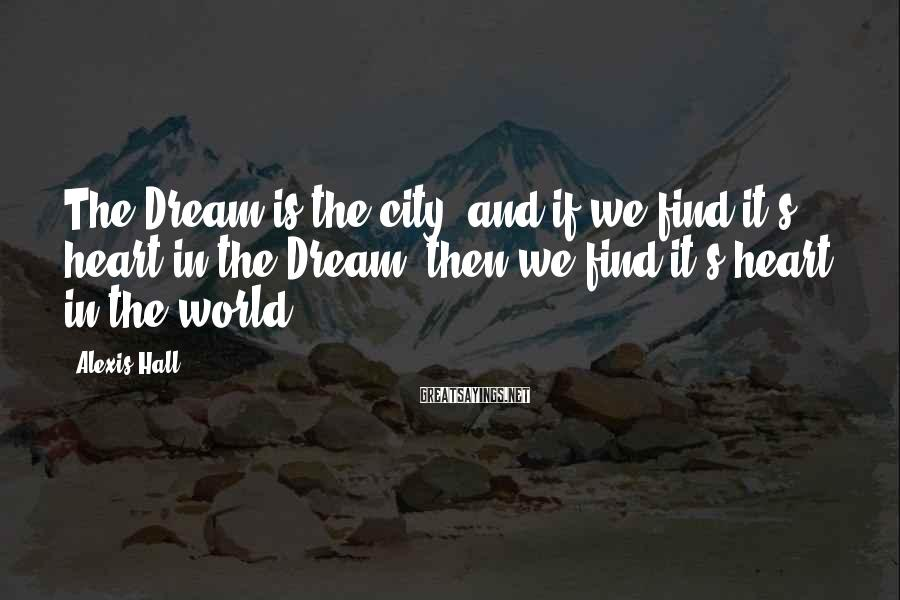 Alexis Hall Sayings: The Dream is the city, and if we find it's heart in the Dream, then