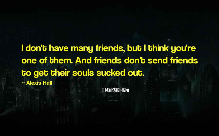 Alexis Hall Sayings: I don't have many friends, but I think you're one of them. And friends don't