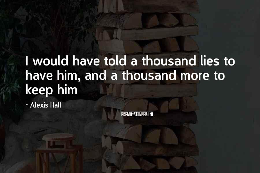Alexis Hall Sayings: I would have told a thousand lies to have him, and a thousand more to