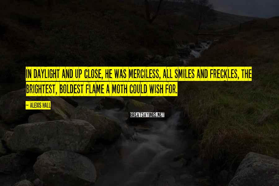 Alexis Hall Sayings: In daylight and up close, he was merciless, all smiles and freckles, the brightest, boldest