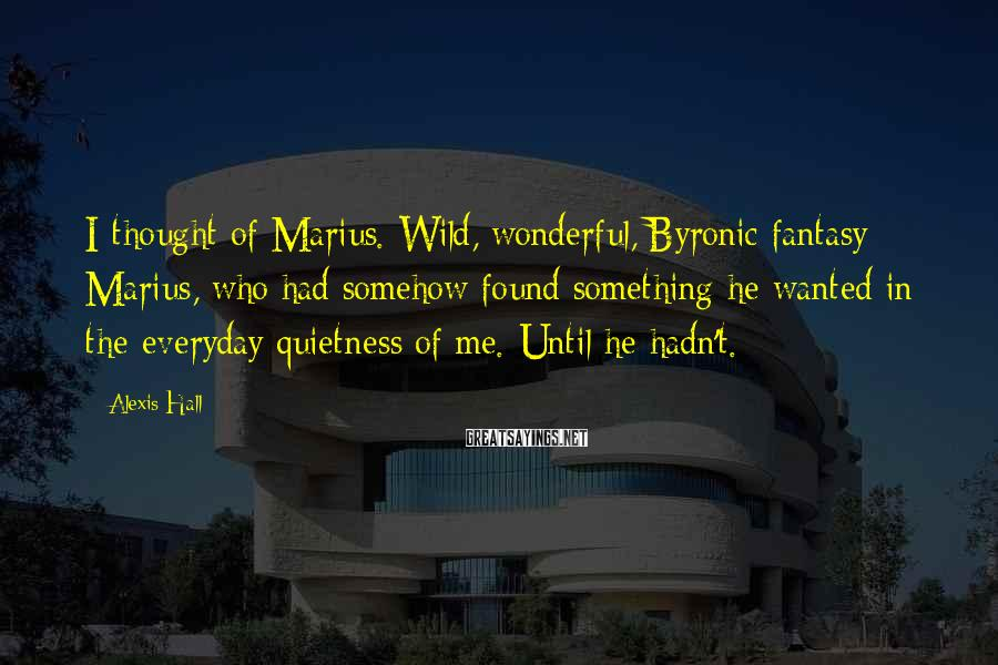 Alexis Hall Sayings: I thought of Marius. Wild, wonderful, Byronic-fantasy Marius, who had somehow found something he wanted