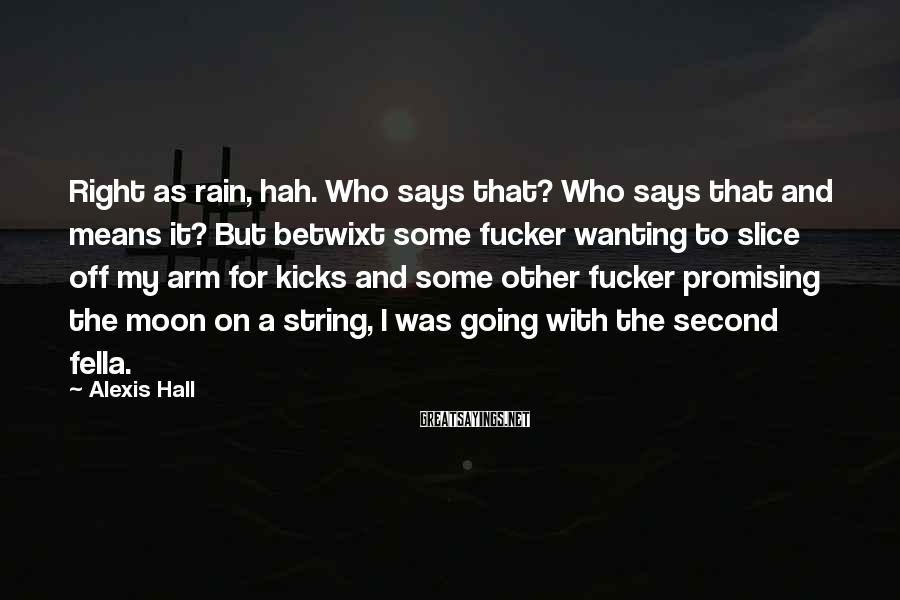 Alexis Hall Sayings: Right as rain, hah. Who says that? Who says that and means it? But betwixt