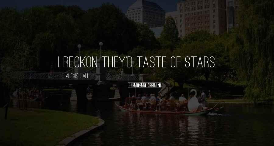 Alexis Hall Sayings: I reckon they'd taste of stars.