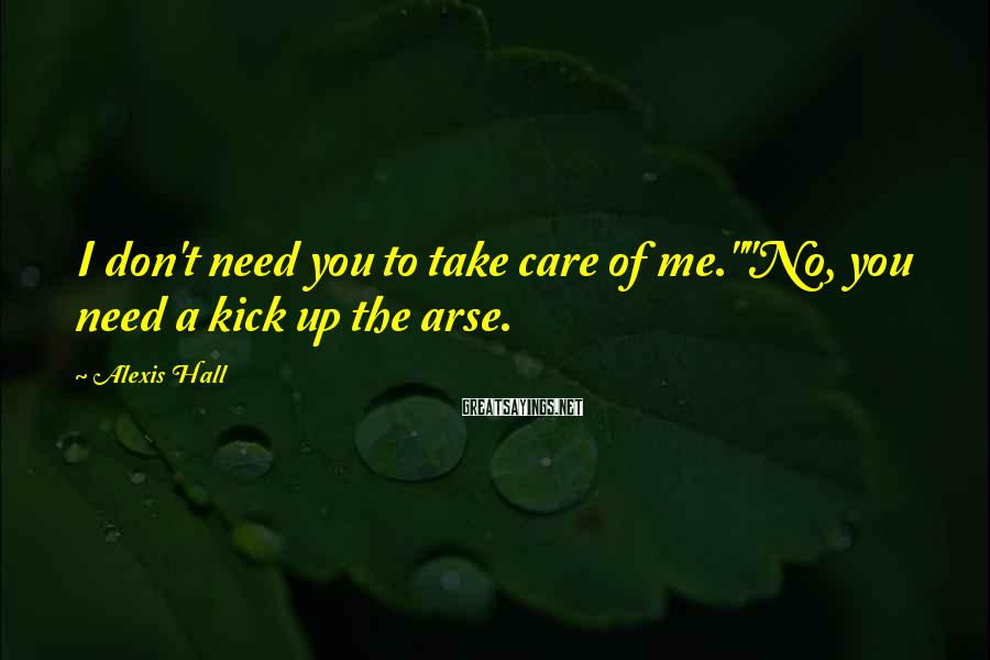 """Alexis Hall Sayings: I don't need you to take care of me.""""""""No, you need a kick up the"""