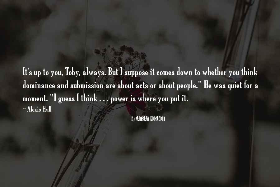 Alexis Hall Sayings: It's up to you, Toby, always. But I suppose it comes down to whether you