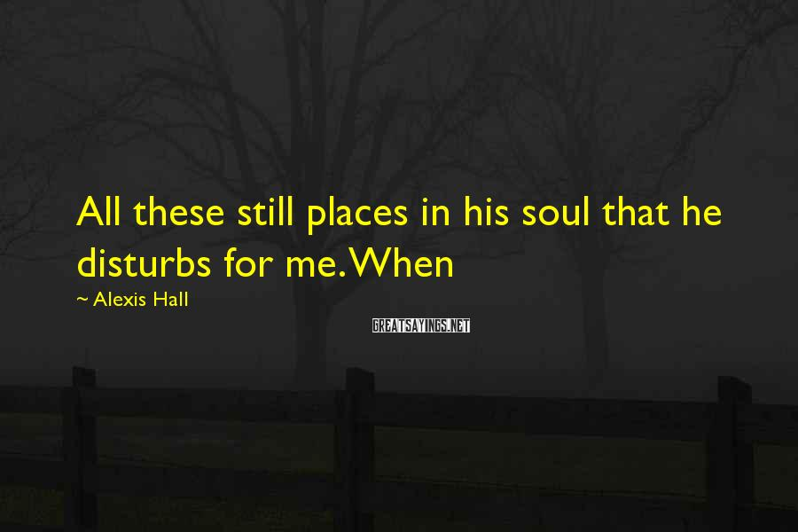 Alexis Hall Sayings: All these still places in his soul that he disturbs for me. When