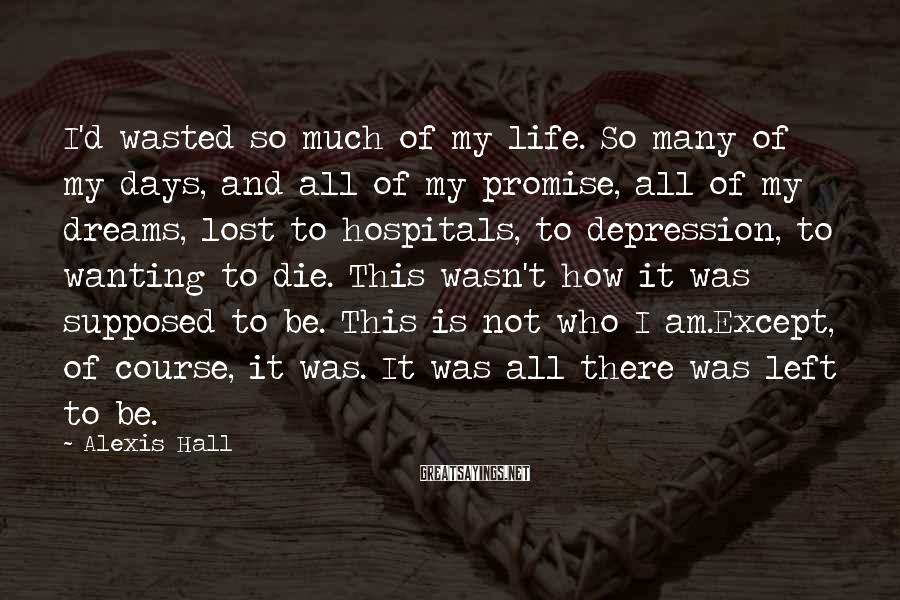 Alexis Hall Sayings: I'd wasted so much of my life. So many of my days, and all of
