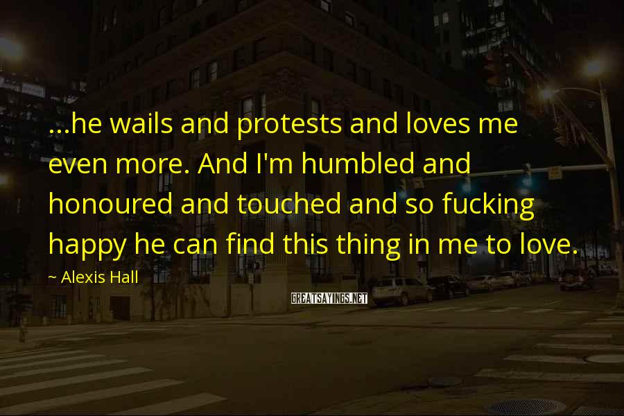 Alexis Hall Sayings: ...he wails and protests and loves me even more. And I'm humbled and honoured and