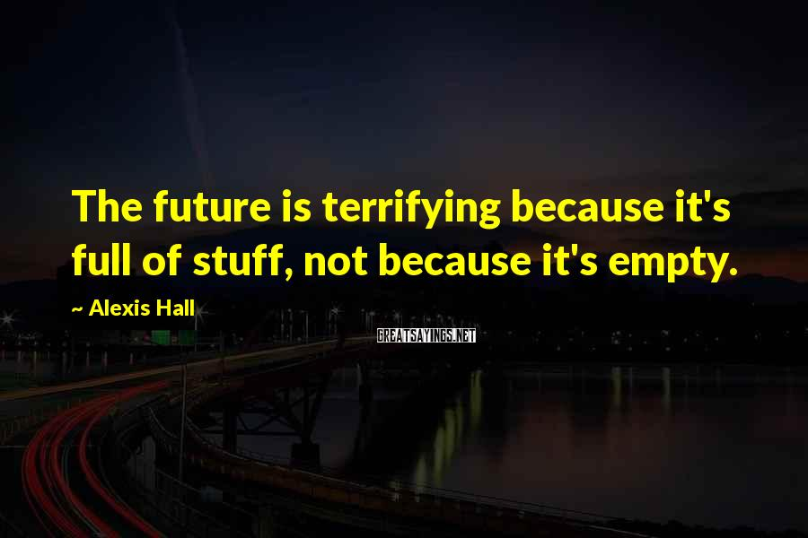 Alexis Hall Sayings: The future is terrifying because it's full of stuff, not because it's empty.