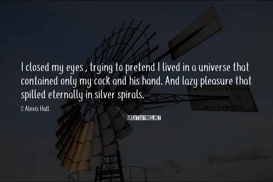 Alexis Hall Sayings: I closed my eyes , trying to pretend I lived in a universe that contained