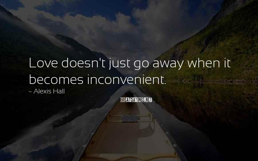 Alexis Hall Sayings: Love doesn't just go away when it becomes inconvenient.